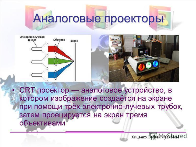 Хиценко Сергей Иванович Аналоговые проекторы CRT проектор аналоговое устройство, в котором изображение создаётся на экране при помощи трёх электронно-лучевых трубок, затем проецируется на экран тремя объективами