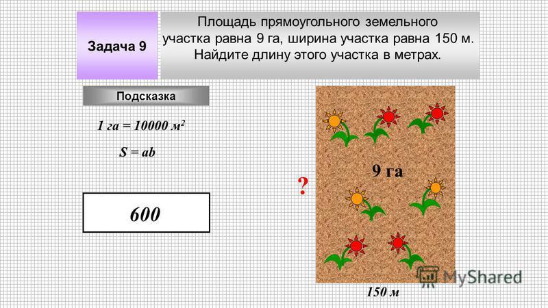 Площадь прямоугольного земельного участка равна 9 га, ширина участка равна 150 м. Найдите длину этого участка в метрах. Задача 9 9 га 150 м Подсказка 1 га = 10000 м 2 ? S = ab 600
