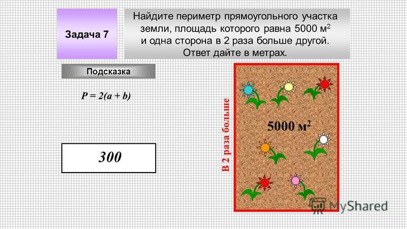 Найдите периметр прямоугольного участка земли, площадь которого равна 5000 м 2 и одна сторона в 2 раза больше другой. Ответ дайте в метрах. Задача 7 5000 м 2 В 2 раза больше Подсказка Р = 2(a + b) 300