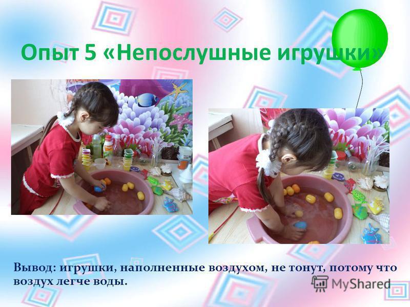 Опыт 5 «Непослушные игрушки» Вывод: игрушки, наполненные воздухом, не тонут, потому что воздух легче воды.