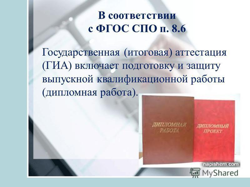 В соответствии с ФГОС СПО п. 8.6 Государственная (итоговая) аттестация (ГИА) включает подготовку и защиту выпускной квалификационной работы (дипломная работа).