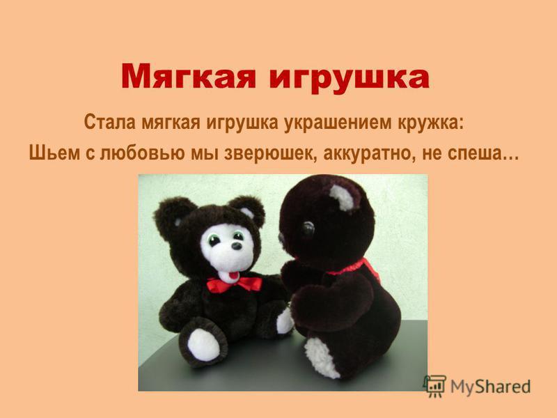 Мягкая игрушка Стала мягкая игрушка украшением кружка: Шьем с любовью мы зверюшек, аккуратно, не спеша…