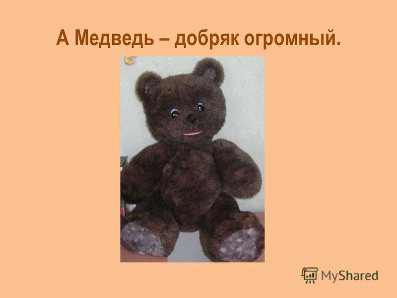 А Медведь – добряк огромный.