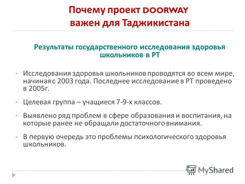 Почему проект DOORWAY важен для Таджикистана Результаты государственного исследования здоровья школьников в РТ Исследования здоровья школьников проводятся во всем мире, начиная с 2003 года. Последнее исследование в РТ проведено в 2005 г. Целевая груп
