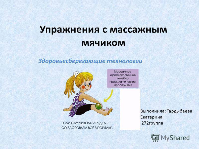 Здоровьесберегающие технологии Упражнения с массажным мячиком Выполнила: Тардыбаева Екатерина 272 группа