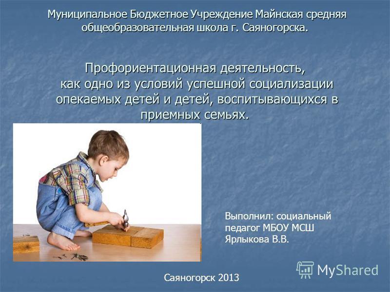 Муниципальное Бюджетное Учреждение Майнская средняя общеобразовательная школа г. Саяногорска. Профориентационная деятельность, как одно из условий успешной социализации опекаемых детей и детей, воспитывающихся в приемных семьях. Муниципальное Бюджетн
