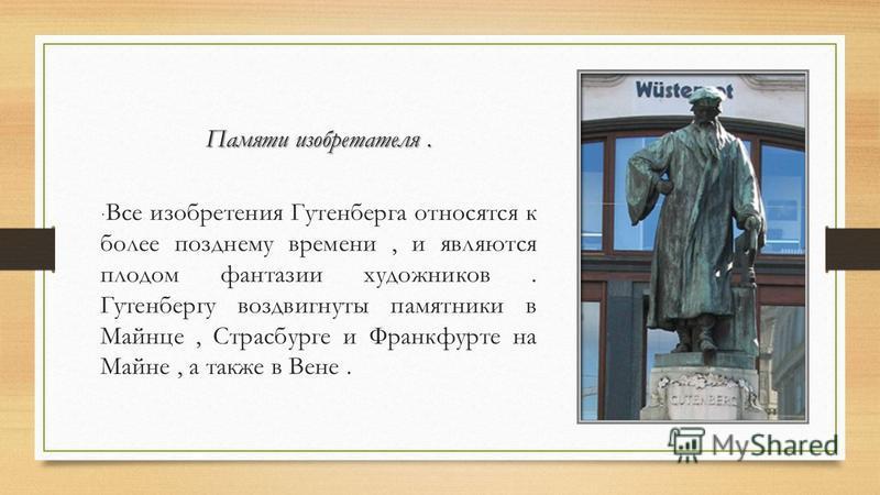 Памяти изобретателя. · Все изобретения Гутенберга относятся к более позднему времени, и являются плодом фантазии художников. Гутенбергу воздвигнуты памятники в Майнце, Страсбурге и Франкфурте на Майне, а также в Вене.