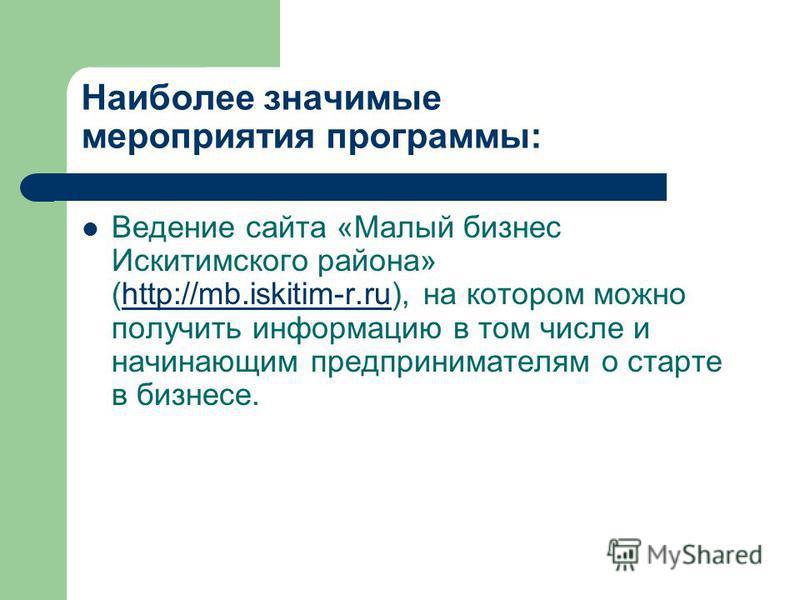 Наиболее значимые мероприятия программы: Ведение сайта «Малый бизнес Искитимского района» (http://mb.iskitim-r.ru), на котором можно получить информацию в том числе и начинающим предпринимателям о старте в бизнесе.http://mb.iskitim-r.ru