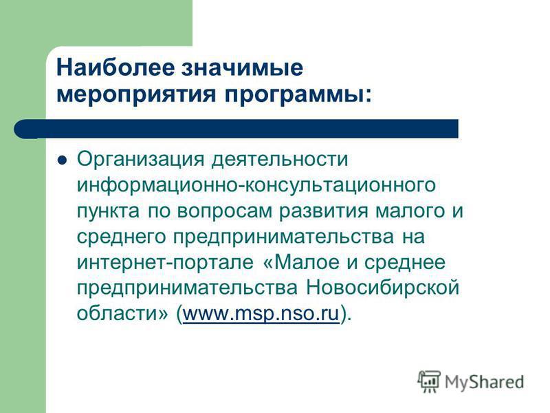 Наиболее значимые мероприятия программы: Организация деятельности информационно-консультационного пункта по вопросам развития малого и среднего предпринимательства на интернет-портале «Малое и среднее предпринимательства Новосибирской области» (www.m