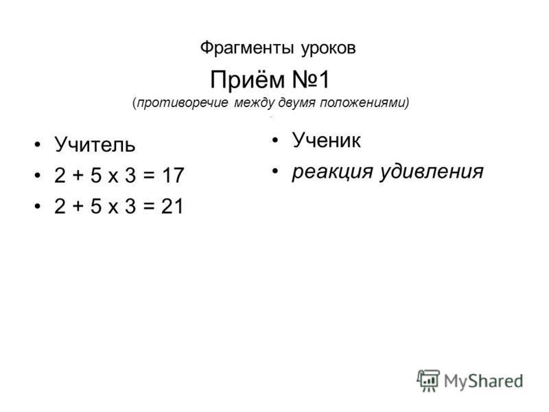 Учитель 2 + 5 x 3 = 17 2 + 5 x 3 = 21 Ученик реакция удивления Фрагменты уроков Приём 1 (противоречие между двумя положениями).