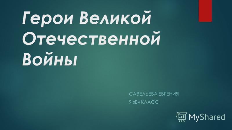 Герои Великой Отечественной Войны САВЕЛЬЕВА ЕВГЕНИЯ 9 «Б» КЛАСС