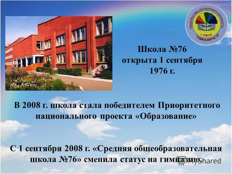 В 2008 г. школа стала победителем Приоритетного национального проекта «Образование» С 1 сентября 2008 г. «Средняя общеобразовательная школа 76» сменила статус на гимназию. Школа 76 открыта 1 сентября 1976 г.