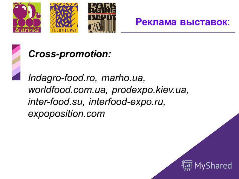 Реклама выставок: Cross-promotion: Indagro-food.ro, marho.ua, worldfood.com.ua, prodexpo.kiev.ua, inter-food.su, interfood-expo.ru, expoposition.com