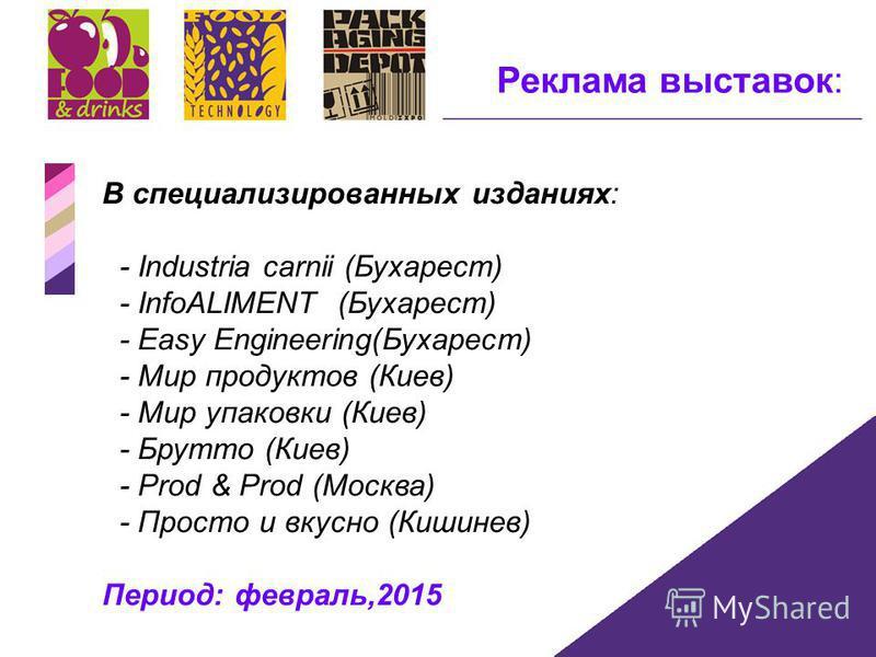 Реклама выставок: B специализированных изданиях: - Industria carnii (Бухарест) - InfoALIMENT (Бухарест) - Easy Engineering(Бухарест) - Мир продуктов (Киев) - Мир упаковки (Киев) - Брутто (Киев) - Prod & Prod (Москва) - Просто и вкусно (Кишинев) Перио