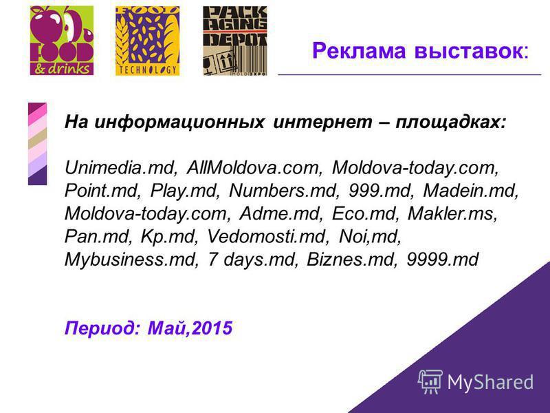 Реклама выставок: На информационных интернет – площадках: Unimedia.md, AllMoldova.com, Moldova-today.com, Point.md, Play.md, Numbers.md, 999.md, Madein.md, Moldova-today.com, Adme.md, Eco.md, Makler.ms, Pan.md, Kp.md, Vedomosti.md, Noi,md, Mybusiness