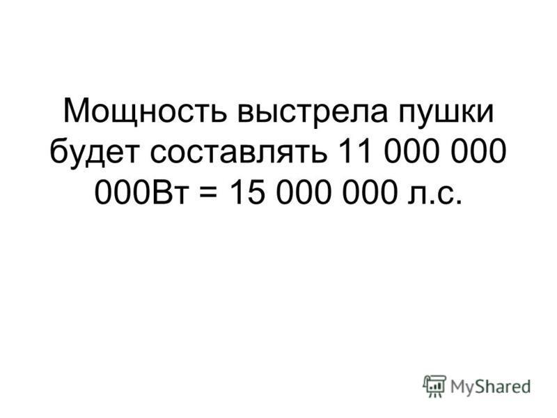 Мощность выстрела пушки будет составлять 11 000 000 000Вт = 15 000 000 л.с.