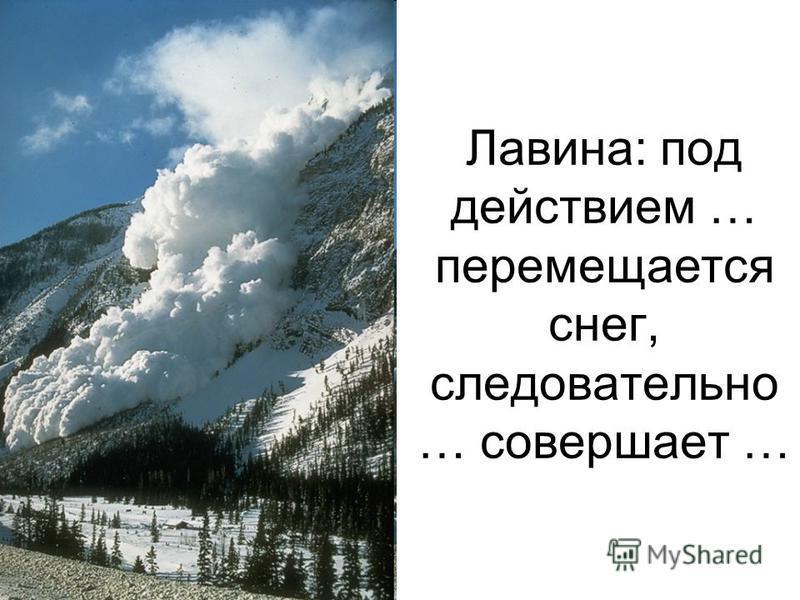 Лавина: под действием … перемещается снег, следовательно … совершает …