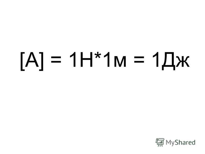 [A] = 1Н*1 м = 1Дж