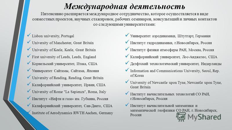 Международная деятельность Интенсивно расширяется международное сотрудничество, которое осуществляется в виде совместных проектов, научных стажировок, рабочих семинаров, консультаций и личных контактов со следующими университетами: Lisbon university,