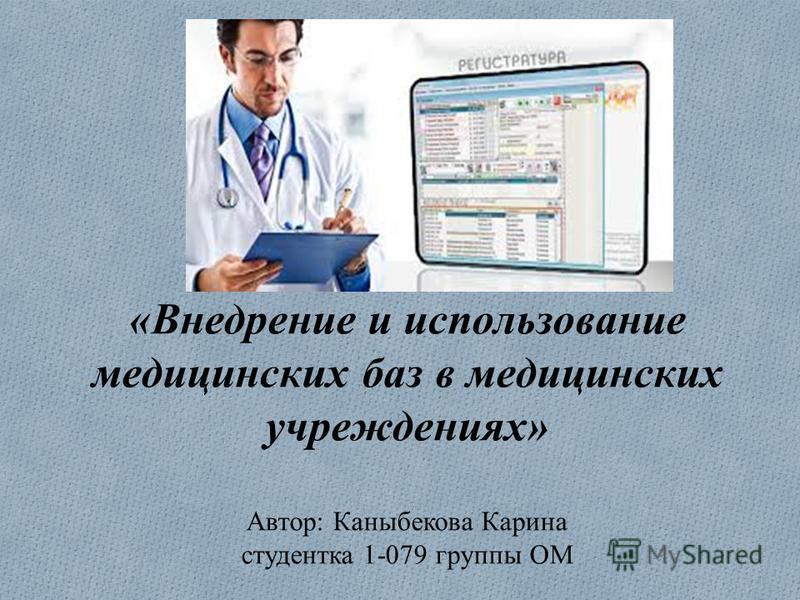 «Внедрение и использование медицинских баз в медицинских учреждениях» Автор: Каныбекова Карина студентка 1-079 группы ОМ