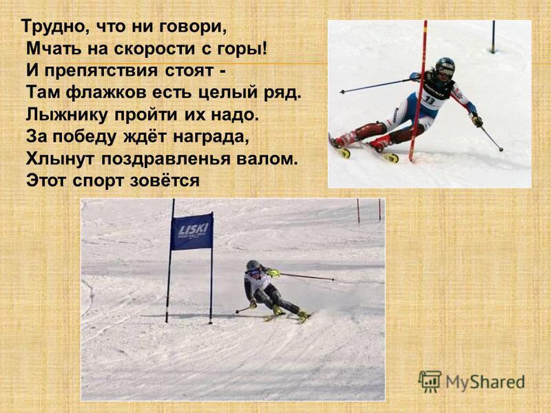 Трудно, что ни говори, Мчать на скорости с горы! И препятствия стоят - Там флажков есть целый ряд. Лыжнику пройти их надо. За победу ждёт награда, Хлынут поздравленья валом. Этот спорт зовётся