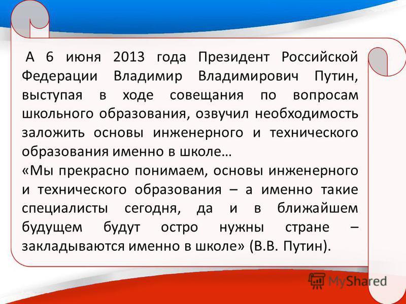 А 6 июня 2013 года Президент Российской Федерации Владимир Владимирович Путин, выступая в ходе совещания по вопросам школьного образования, озвучил необходимость заложить основы инженерного и технического образования именно в школе… «Мы прекрасно пон