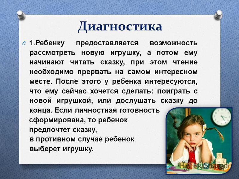 Диагностика O 1. Ребенку предоставляется возможность рассмотреть новую игрушку, а потом ему начинают читать сказку, при этом чтение необходимо прервать на самом интересном месте. После этого у ребенка интересуются, что ему сейчас хочется сделать : по
