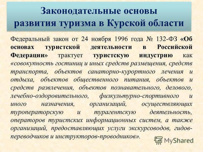 Федеральный закон от 24 ноября 1996 года 132-ФЗ «Об основах туристской деятельности в Российской Федерации» трактует туристскую индустрию как «совокупность гостиниц и иных средств размещения, средств транспорта, объектов санаторно-курортного лечения