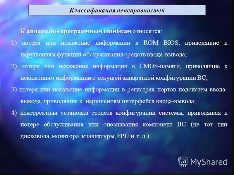 Классификация неисправностей К аппаратно-программным ошибкам К аппаратно-программным ошибкам относятся: 1) потеря или искажение информации в ROM BIOS, приводящие к нарушениям функций обслуживания средств ввода-вывода; 2) потеря или искажение информац
