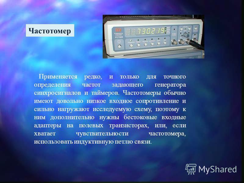 Частотомер Применяется редко, и только для точного определения частот задающего генератора синхросигналов и таймеров. Частотомеры обычно имеют довольно низкое входное сопротивление и сильно нагружают исследуемую схему, поэтому к ним дополнительно нуж