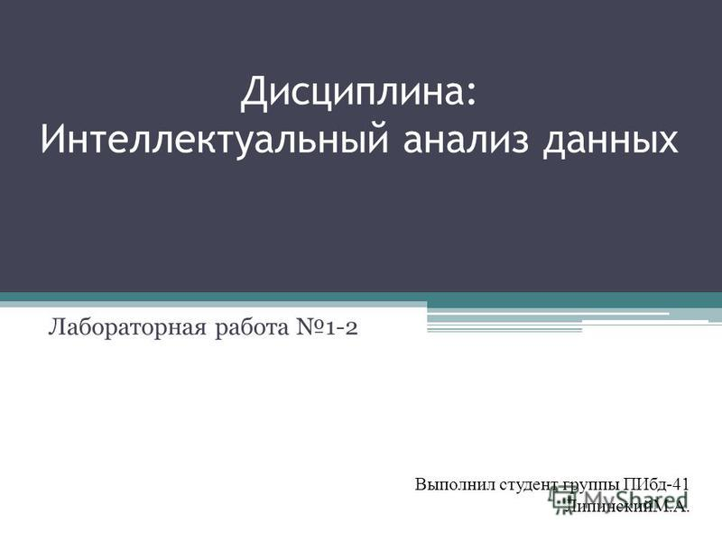 Дисциплина: Интеллектуальный анализ данных Лабораторная работа 1-2 Выполнил студент группы ПИбд-41 ЛипинскийМ.А.