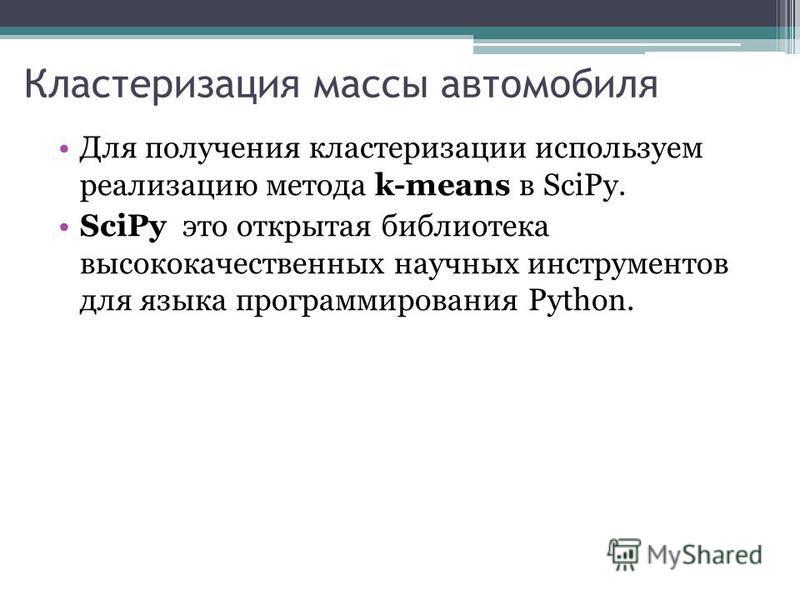 Кластеризация массы автомобиля Для получения кластеризации используем реализацию метода k-means в SciPy. SciPy это открытая библиотека высококачественных научных инструментов для языка программирования Python.