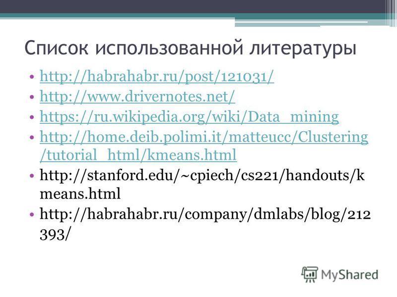 Список использованной литературы http://habrahabr.ru/post/121031/ http://www.drivernotes.net/ https://ru.wikipedia.org/wiki/Data_mining http://home.deib.polimi.it/matteucc/Clustering /tutorial_html/kmeans.htmlhttp://home.deib.polimi.it/matteucc/Clust