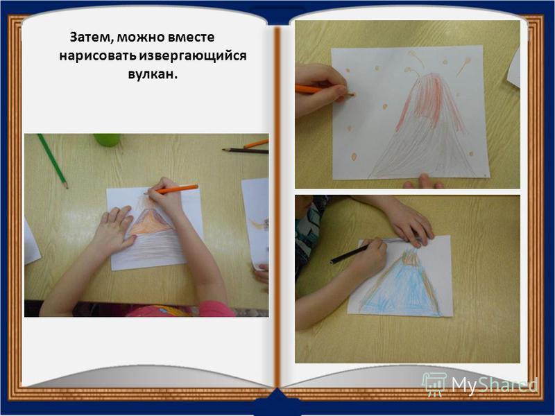 Затем, можно вместе нарисовать извергающийся вулкан.