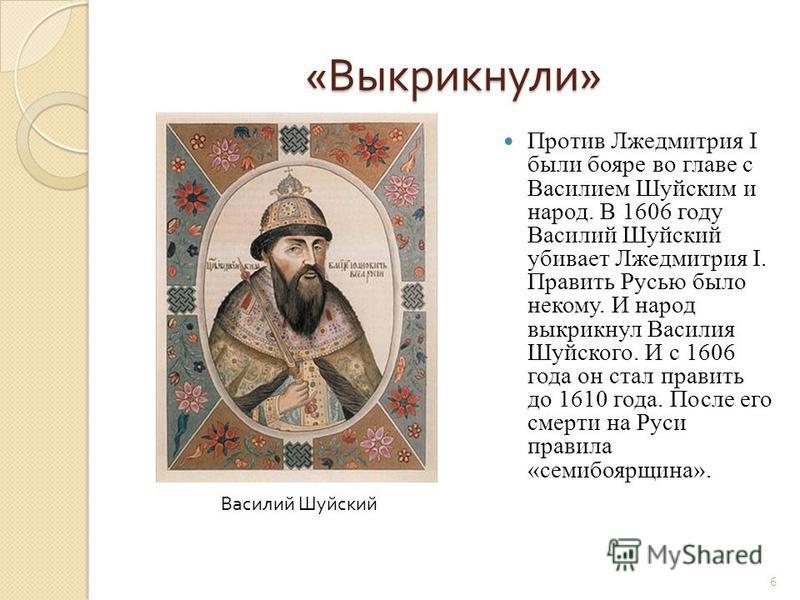 « Выкрикнули » Против Лжедмитрия I были бояре во главе с Василием Шуйским и народ. В 1606 году Василий Шуйский убивает Лжедмитрия I. Править Русью было некому. И народ выкрикнул Василия Шуйского. И с 1606 года он стал править до 1610 года. После его