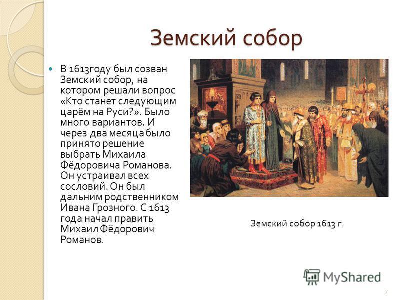 Земский собор В 1613 году был созван Земский собор, на котором решали вопрос « Кто станет следующим царём на Руси ?». Было много вариантов. И через два месяца было принято решение выбрать Михаила Фёдоровича Романова. Он устраивал всех сословий. Он бы