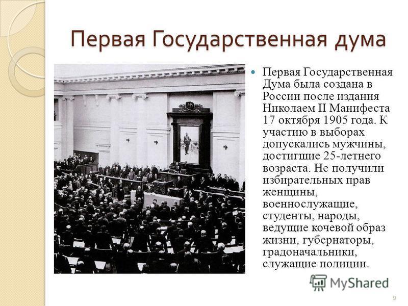 Первая Государственная дума Первая Государственная дума Первая Государственная Дума была создана в России после издания Николаем II Манифеста 17 октября 1905 года. К участию в выборах допускались мужчины, достигшие 25-летнего возраста. Не получили из