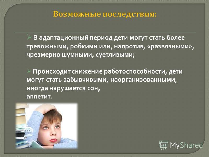 В адаптационный период дети могут стать более тревожными, робкими или, напротив, «развязными», чрезмерно шумными, суетливыми; Происходит снижение работоспособности, дети могут стать забывчивыми, неорганизованными, иногда нарушается сон, аппетит.