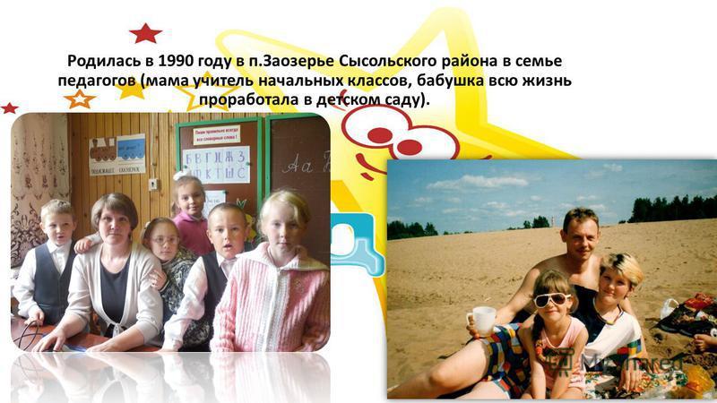 Родилась в 1990 году в п.Заозерье Сысольского района в семье педагогов (мама учитель начальных классов, бабушка всю жизнь проработала в детском саду).