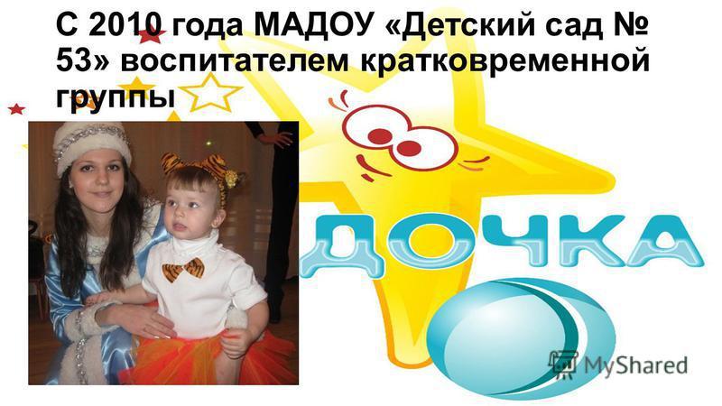 С 2010 года МАДОУ «Детский сад 53» воспитателем кратковременной группы