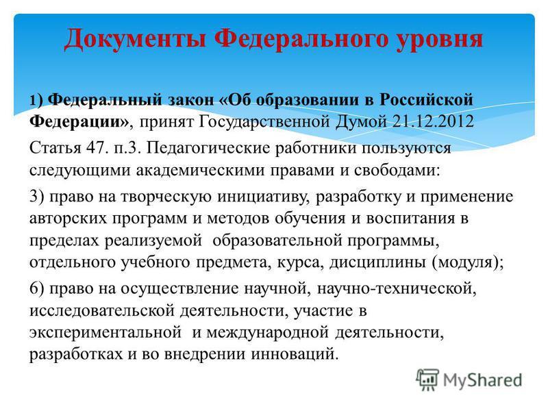 1 ) Федеральный закон «Об образовании в Российской Федерации», принят Государственной Думой 21.12.2012 Статья 47. п.3. Педагогические работники пользуются следующими академическими правами и свободами: 3) право на творческую инициативу, разработку и