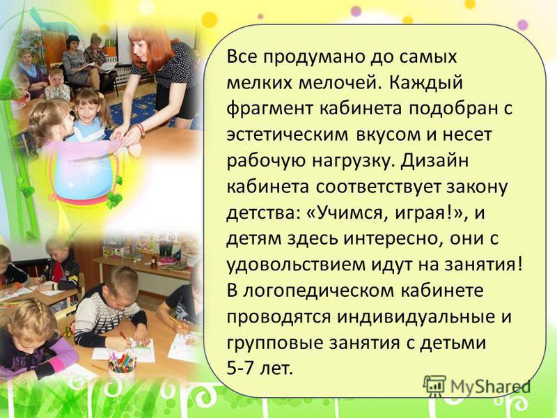 Все продумано до самых мелких мелочей. Каждый фрагмент кабинета подобран с эстетическим вкусом и несет рабочую нагрузку. Дизайн кабинета соответствует закону детства : « Учимся, играя !», и детям здесь интересно, они с удовольствием идут на занятия !
