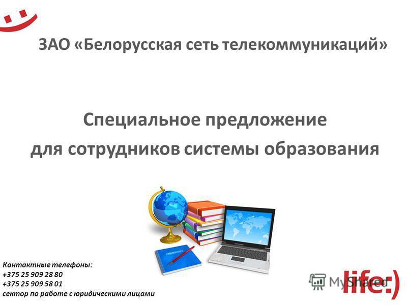 ЗАО «Белорусская сеть телекоммуникаций» Специальное предложение для сотрудников системы образования Контактные телефоны: +375 25 909 28 80 +375 25 909 58 01 сектор по работе с юридическими лицами