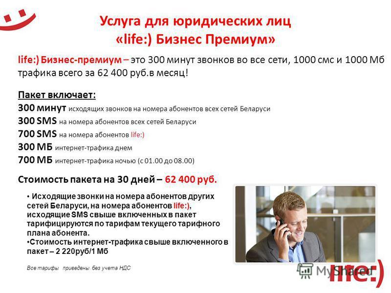 Услуга для юридических лиц «life:) Бизнес Премиум» life:) Бизнес-премиум – это 300 минут звонков во все сети, 1000 смс и 1000 Мб трафика всего за 62 400 руб.в месяц! Пакет включает: 300 минут исходящих звонков на номера абонентов всех сетей Беларуси