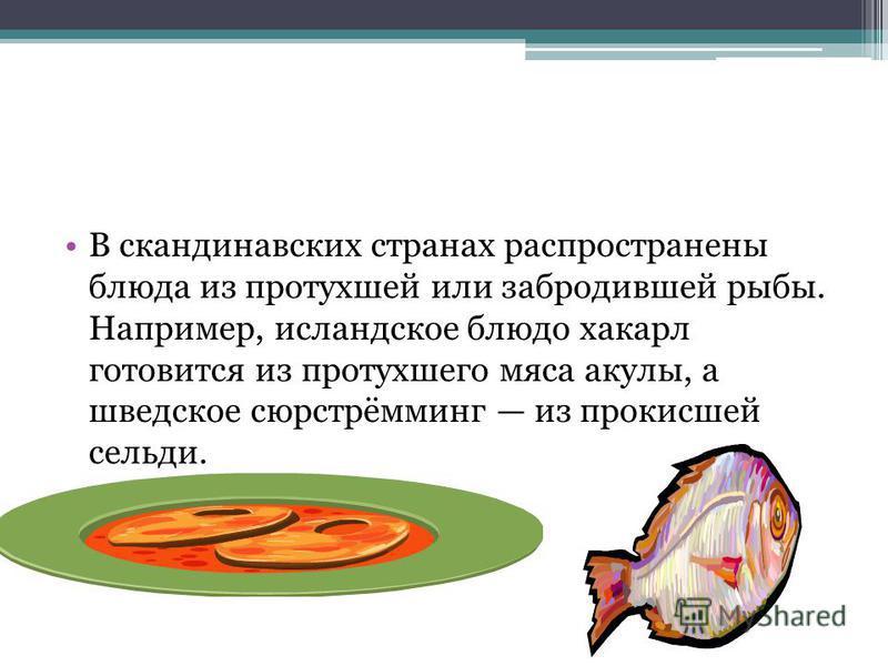 В скандинавских странах распространены блюда из протухшей или забродившей рыбы. Например, исландское блюдо хакарл готовится из протухшего мяса акулы, а шведское сюрстрёмминг из прокисшей сельди.