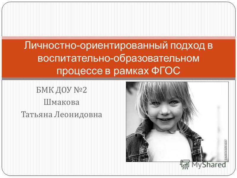 БМК ДОУ 2 Шмакова Татьяна Леонидовна Личностно-ориентированный подход в воспитательно-образовательном процессе в рамках ФГОС