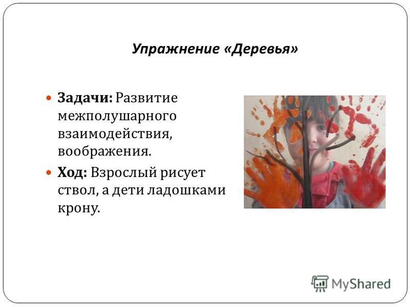Упражнение « Деревья » Задачи : Развитие межполушарного взаимодействия, воображения. Ход : Взрослый рисует ствол, а дети ладошками крону.