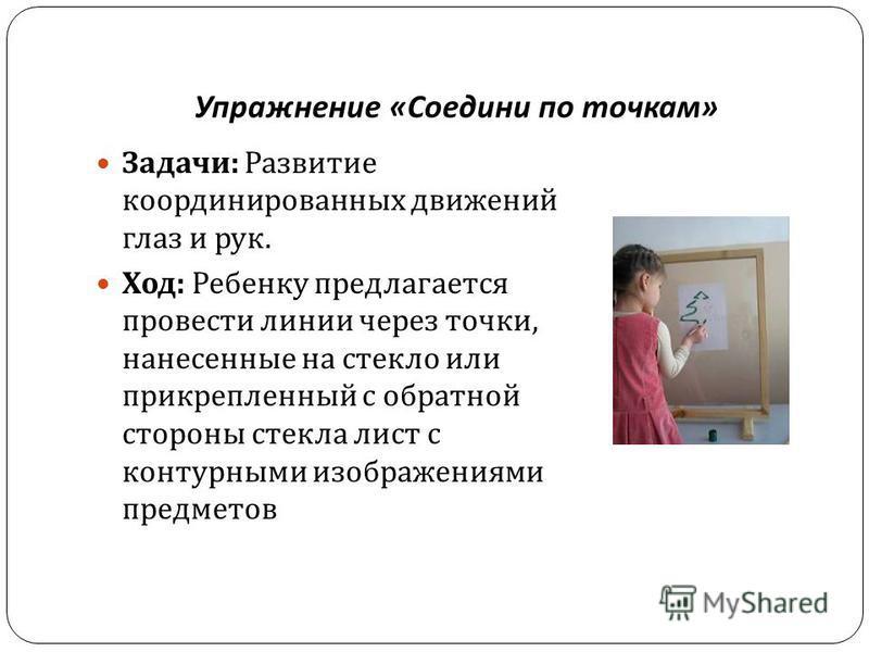 Упражнение « Соедини по точкам » Задачи : Развитие координированных движений глаз и рук. Ход : Ребенку предлагается провести линии через точки, нанесенные на стекло или прикрепленный с обратной стороны стекла лист с контурными изображениями предметов