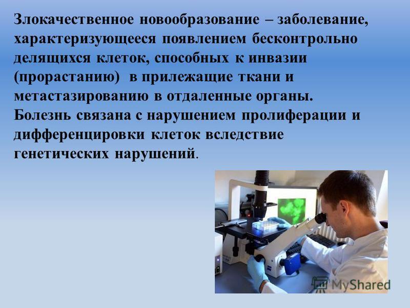 Злокачественное новообразование – заболевание, характеризующееся появлением бесконтрольно делящихся клеток, способных к инвазии (прорастанию) в прилежащие ткани и метастазированию в отдаленные органы. Болезнь связана с нарушением пролиферации и диффе