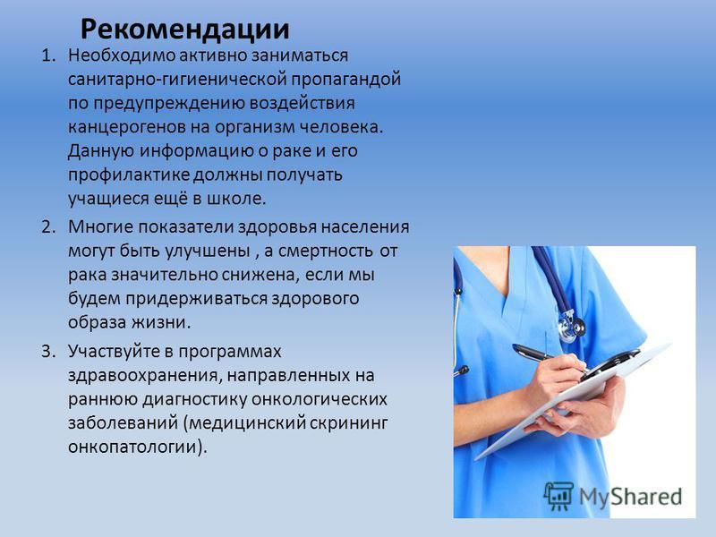 Рекомендации 1. Необходимо активно заниматься санитарно-гигиенической пропагандой по предупреждению воздействия канцерогенов на организм человека. Данную информацию о раке и его профилактике должны получать учащиеся ещё в школе. 2. Многие показатели